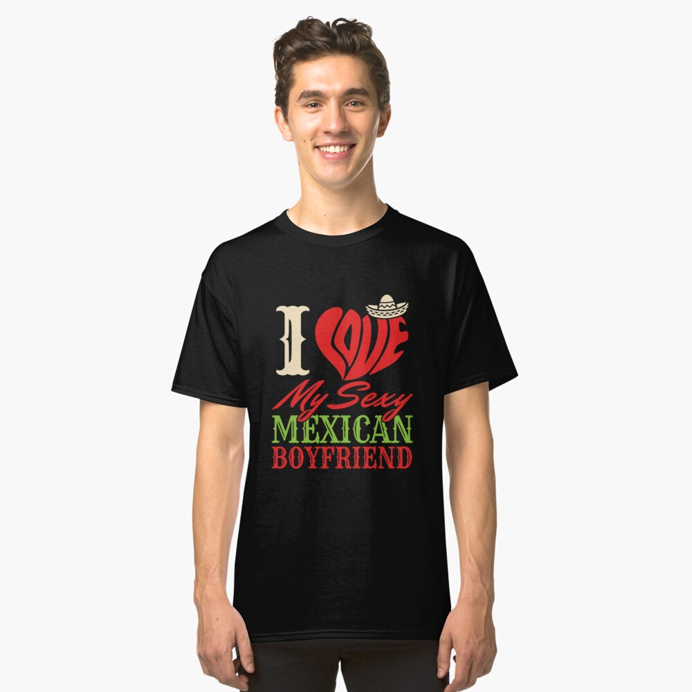 I Love My Sexy Mexican Boyfriend Classic T-Shirt