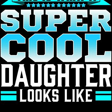 This Is What A Super Cool Daughter Looks Like by FairOaksDesigns