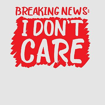 Breaking News I Don't Care by WordvineMedia
