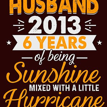 Husband Since 2013, 6 Years of Being Sunshine Mixed With a Little Hurricane by FiftyStyle