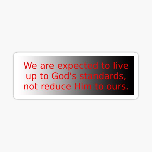 We are expected to live up to God's standard, not reduce Him to ours Sticker