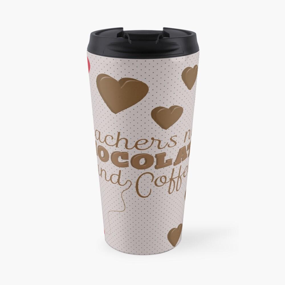 Teachers Need Chocolate and Coffee Travel Mug
