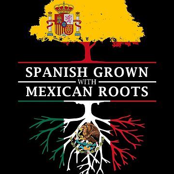 Spanish Grown with Mexican Roots by ockshirts