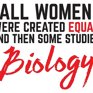 All Women were created equal and then some studied Biology by jazzydevil