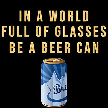 In a world full of glasses be a beer can by sillyshirtsco