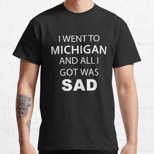 I went to Michigan and all I Got was sad Classic T-Shirt