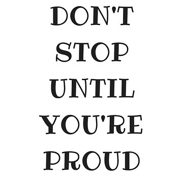 DON'T STOP UNTIL YOU'RE PROUD by IdeasForArtists