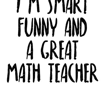 I'm Smart Funny And A Great Math Teacher by dealzillas