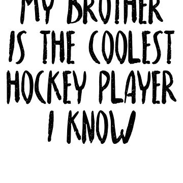 My Brother Is The Coolest Hockey Player I Know by dealzillas