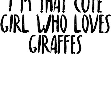 I'm That Cute Girl Who Loves Giraffes by dealzillas