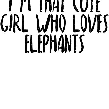 I'm That Cute Girl Who Loves Elephants by dealzillas