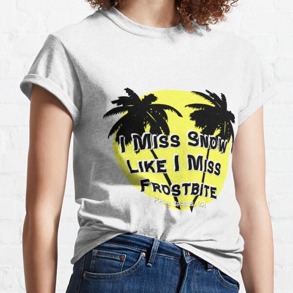 I Miss Snow Like I Miss Frostbite - Palm Springs California Classic T-Shirt