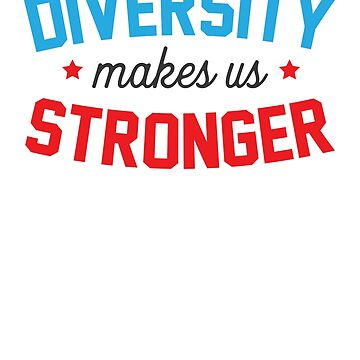 Diversity Makes Us Stronger  by rockpapershirts