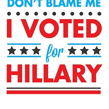 Don't Blame Me I Voted for Hillary by rockpapershirts
