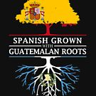 Spanish Grown with Guatemalan Roots by ockshirts