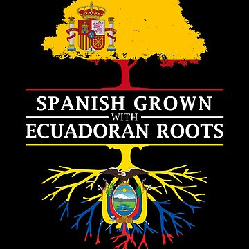 Spanish Grown with Ecuadorian Roots by ockshirts