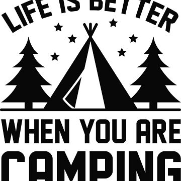 Life Is Better When You Are Camping by CreativeTrail