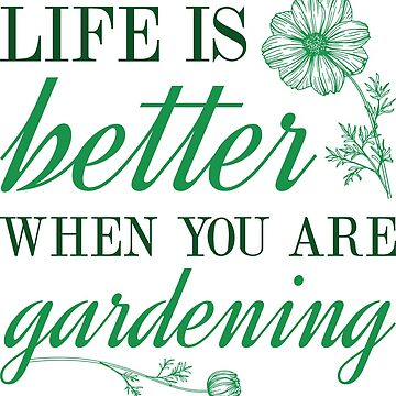 Life Is Better When You Are Gardening by CreativeTrail