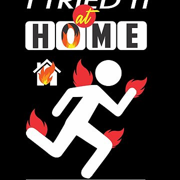 Caught On Fire At Home T Shirt | Humor Science I Tried It by HumbaHarry