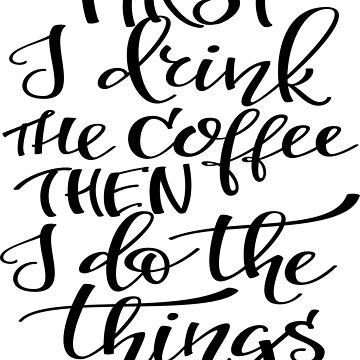 First I Drink The Coffee Then I Do The Things  by ProjectX23