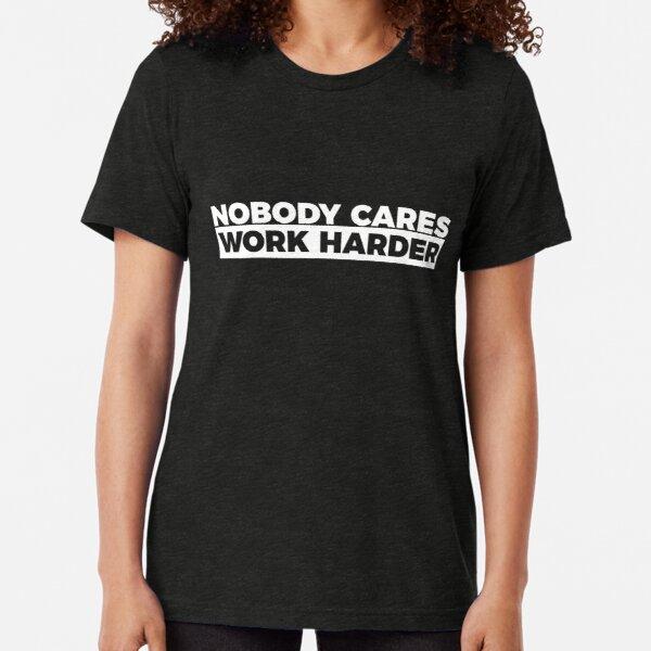 Motivational Fitness Nobody Cares Work Harder T-shirt Tri-blend T-Shirt