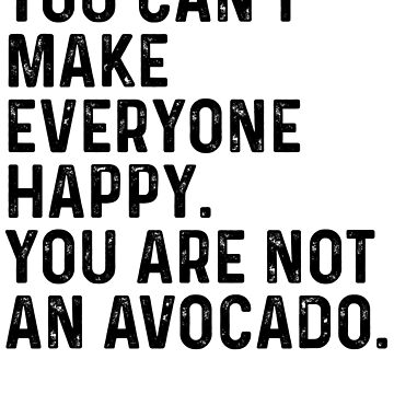 You Can't Make Everyone Happy You Are Not An Avocado by kamrankhan