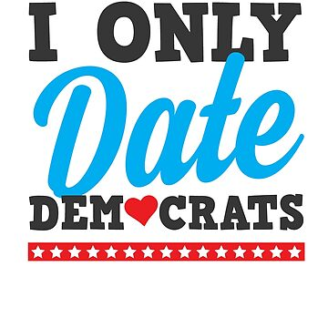 I Only Date Democrats by rockpapershirts