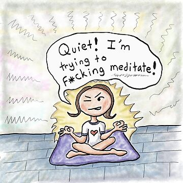 Quiet! I'm Trying to F*cking Meditate! by kpalana