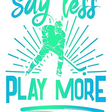 Say Less Play More Ice Hocky Sport Hobby by Manqoo