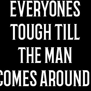 Everybodys Tough Till The Man Comes Around! by Totaldannation