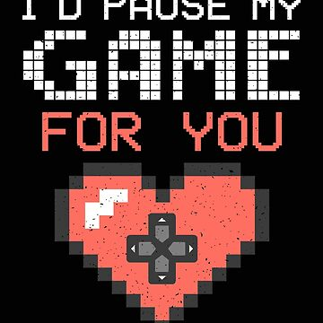 I'd Pause My Game For You - I'd interrupt my game for you Gift Video Gamer Shirt Valentines Day Multiplayer by MrTStyle