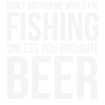 Don't Bother Me While I'm Fishing Unless You Brought Beer by noirty