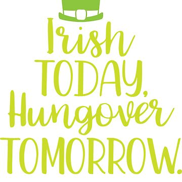 Irish Today Hungover Tomorrow by greenoriginals