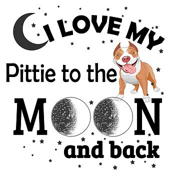 I Love My Pittie To The Moon And Back by jzelazny