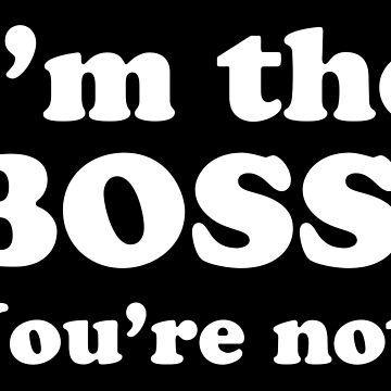 I'm the BOSS You're NOT by jazzydevil