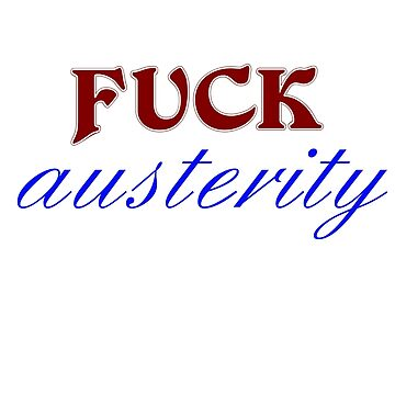 FUCK Austerity by incurablehippie