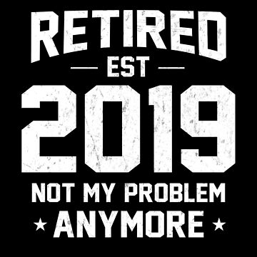 Retired 2019 Not My Problem Anymore Funny Retirement Gift by JapaneseInkArt