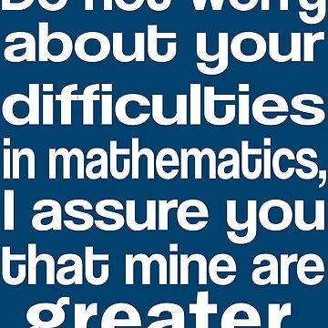 Do Not Worry About Your Difficulties In Mathematics. I Assure You That Mine Are Greater by iwaygifts
