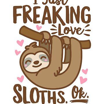 I Just Freaking Love Sloths Ok by DetourShirts