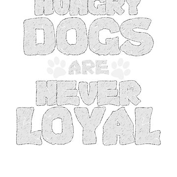 Hungry Dogs are Never Loyal Dog Mom Dog Dad by KanigMarketplac