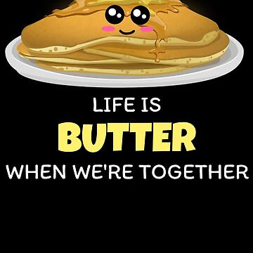 Life Is Butter When We're Together Cute Butter And Pancake Pun by DogBoo