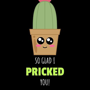 So Glad I Pricked You Cute Cactus Pun by DogBoo