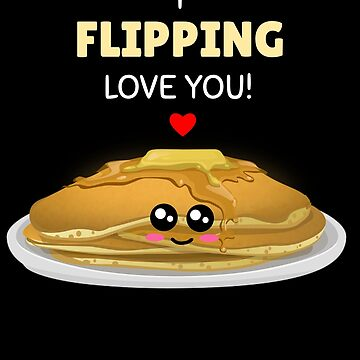 I Flipping Love You Cute Pancake Pun by DogBoo