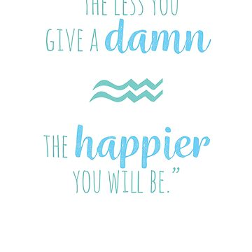 Aquarius   The Less You Give A Damn The Happier You Will Be by WordvineMedia