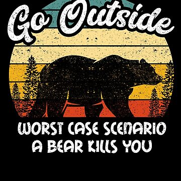 Go Outside Worst Case Bear Camping Humor Outdoor by kieranight