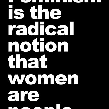 Feminism is the radical notion that women are people by Thelittlelord