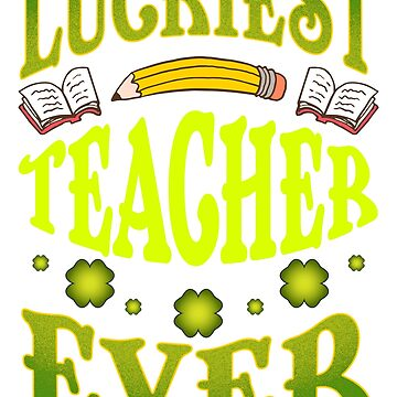 Luckiest Teacher Ever St. Patrick's by frittata