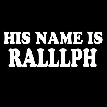 His Name Is Ralllph by everything-shop