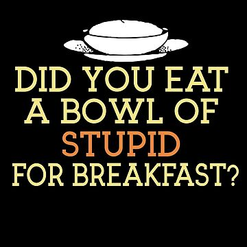 Did You Eat A Bowl Of Stupid by jzelazny