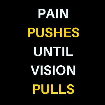 PAIN  PUSHES  UNTIL  VISION  PULLS by IdeasForArtists